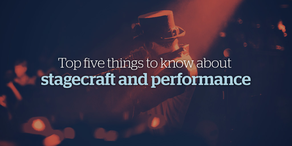 Top Five Things to Know About Stagecraft and Performance